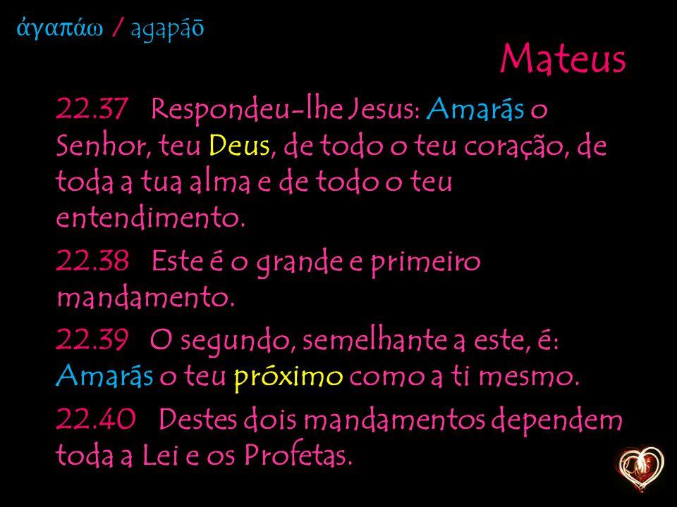 Mateus 22.37 Respondeu-lhe Jesus: Amarás o Senhor, teu Deus, de todo o teu coração, de toda a tua alma e de todo o teu entendimento. 22.38 Este é o gr