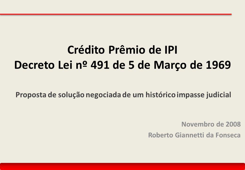 Crédito Prêmio de IPI Decreto Lei nº 491 de 5 de Março de 1969 Proposta de solução negociada de um histórico impasse judicial Novembro de 2008 Roberto