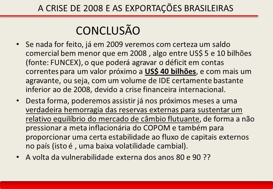 A CRISE DE 2008 E AS EXPORTAÇÕES BRASILEIRAS CONCLUSÃO Se nada for feito, já em 2009 veremos com certeza um saldo comercial bem menor que em 2008, algo entre US$ 5 e 10 bilhões (fonte: FUNCEX), o que poderá agravar o déficit em contas correntes para um valor próximo a US$ 40 bilhões, e com mais um agravante, ou seja, com um volume de IDE certamente bastante inferior ao de 2008, devido a crise financeira internacional.