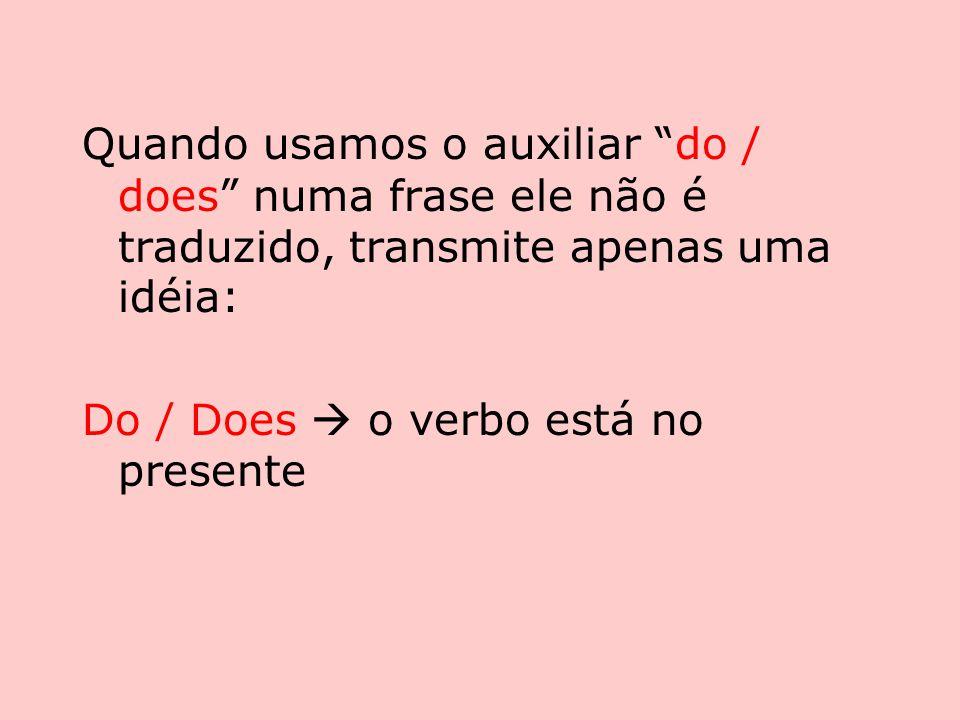 Quando usamos o auxiliar do / does numa frase ele não é traduzido, transmite apenas uma idéia: Do / Does  o verbo está no presente