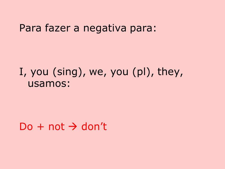 Para fazer a negativa para: I, you (sing), we, you (pl), they, usamos: Do + not  don't