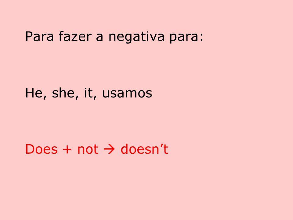 Para fazer a negativa para: He, she, it, usamos Does + not  doesn't