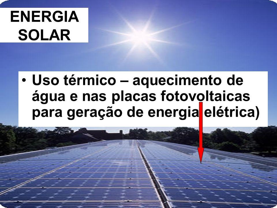 ENERGIA SOLAR Uso térmico – aquecimento de água e nas placas fotovoltaicas para geração de energia elétrica)
