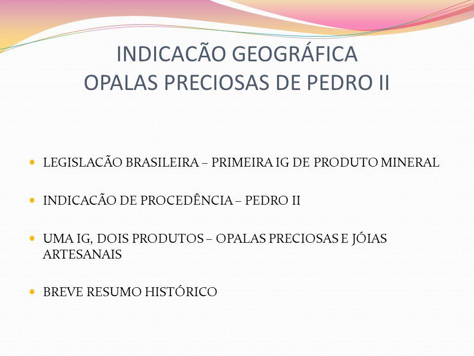 INDICACÃO GEOGRÁFICA OPALAS PRECIOSAS DE PEDRO II LEGISLACÃO BRASILEIRA – PRIMEIRA IG DE PRODUTO MINERAL INDICACÃO DE PROCEDÊNCIA – PEDRO II UMA IG, DOIS PRODUTOS – OPALAS PRECIOSAS E JÓIAS ARTESANAIS BREVE RESUMO HISTÓRICO