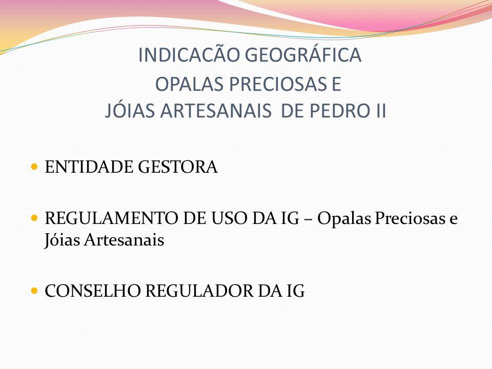 INDICACÃO GEOGRÁFICA OPALAS PRECIOSAS E JÓIAS ARTESANAIS DE PEDRO II ENTIDADE GESTORA REGULAMENTO DE USO DA IG – Opalas Preciosas e Jóias Artesanais C