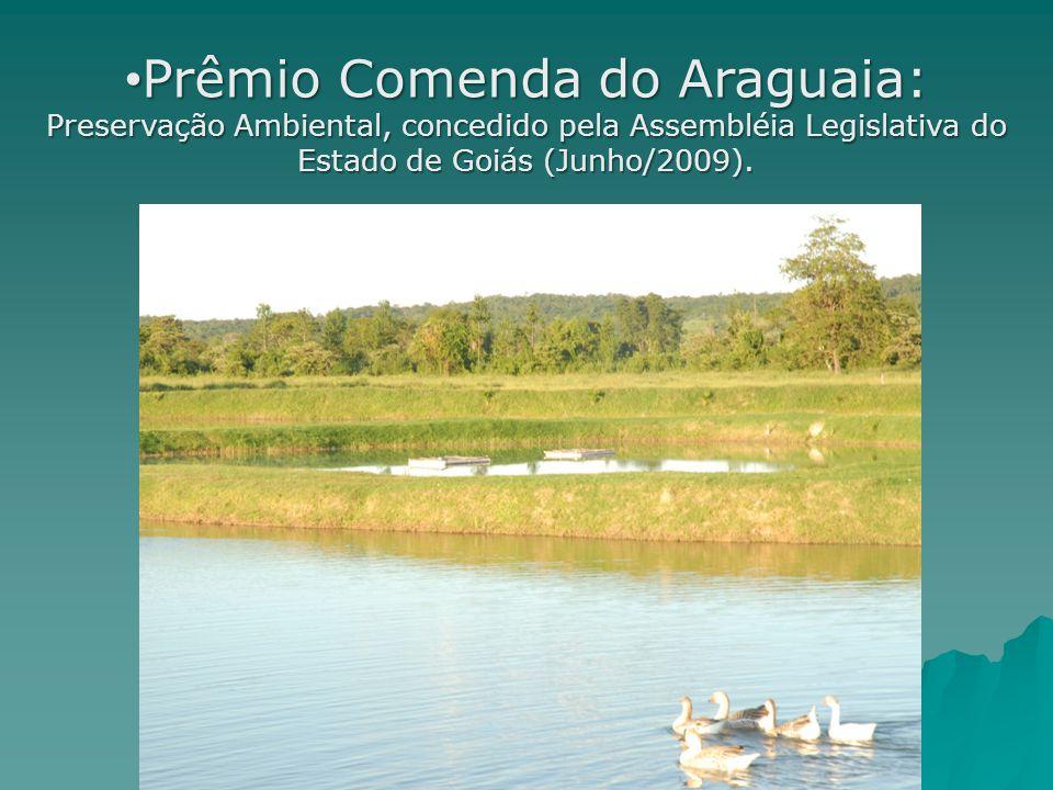 Prêmio Comenda do Araguaia: Preservação Ambiental, concedido pela Assembléia Legislativa do Estado de Goiás (Junho/2009). Prêmio Comenda do Araguaia: