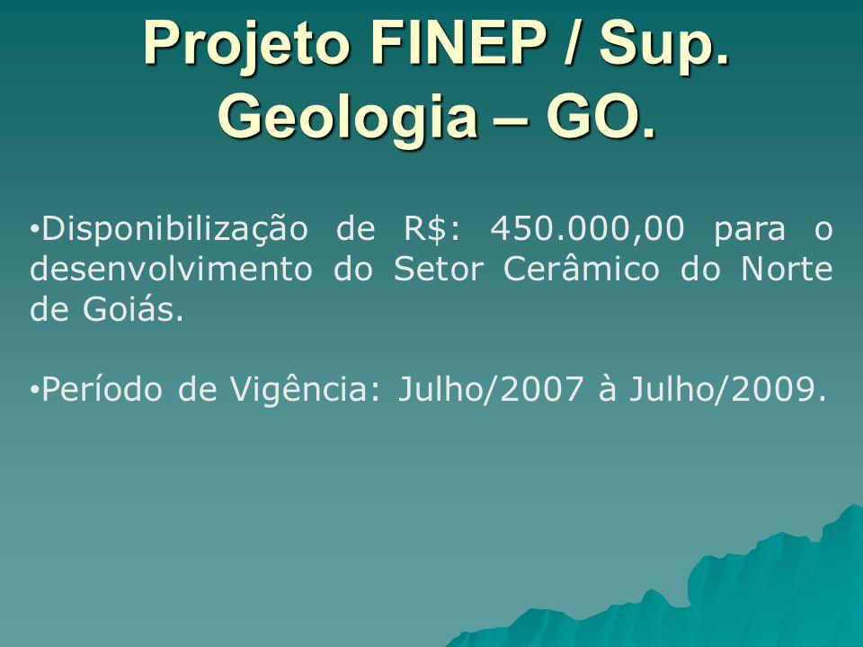 Projeto FINEP / Sup. Geologia – GO. Disponibilização de R$: 450.000,00 para o desenvolvimento do Setor Cerâmico do Norte de Goiás. Período de Vigência