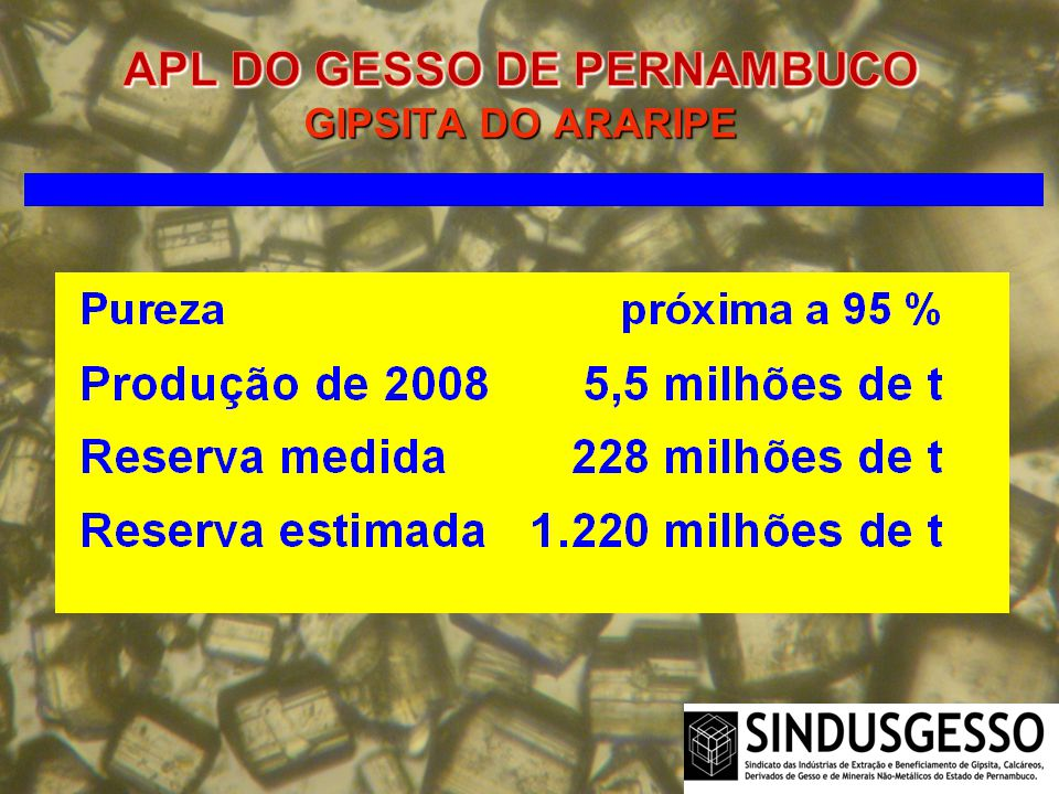 A Boa Notícia: No início 2009, o Serviço Geológico do Brasil (CPRM), com o apoio do DNPM e do Sindusgesso, iniciou o projeto Gesso na Chapada do Araripe a fim de reavaliar as reservas e identificar os potenciais depósitos de gipsita, bem como de outros minerais na Região.
