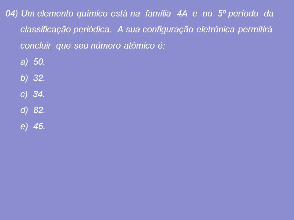 04) Um elemento químico está na família 4A e no 5º período da classificação periódica. A sua configuração eletrônica permitirá concluir que seu número