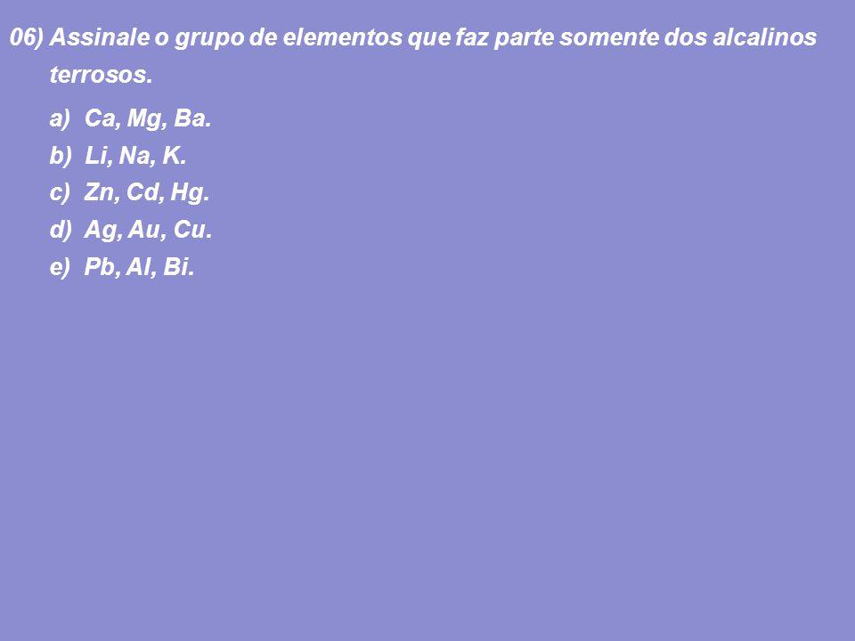 06) Assinale o grupo de elementos que faz parte somente dos alcalinos terrosos. a) Ca, Mg, Ba. b) Li, Na, K. c) Zn, Cd, Hg. d) Ag, Au, Cu. e) Pb, Al,