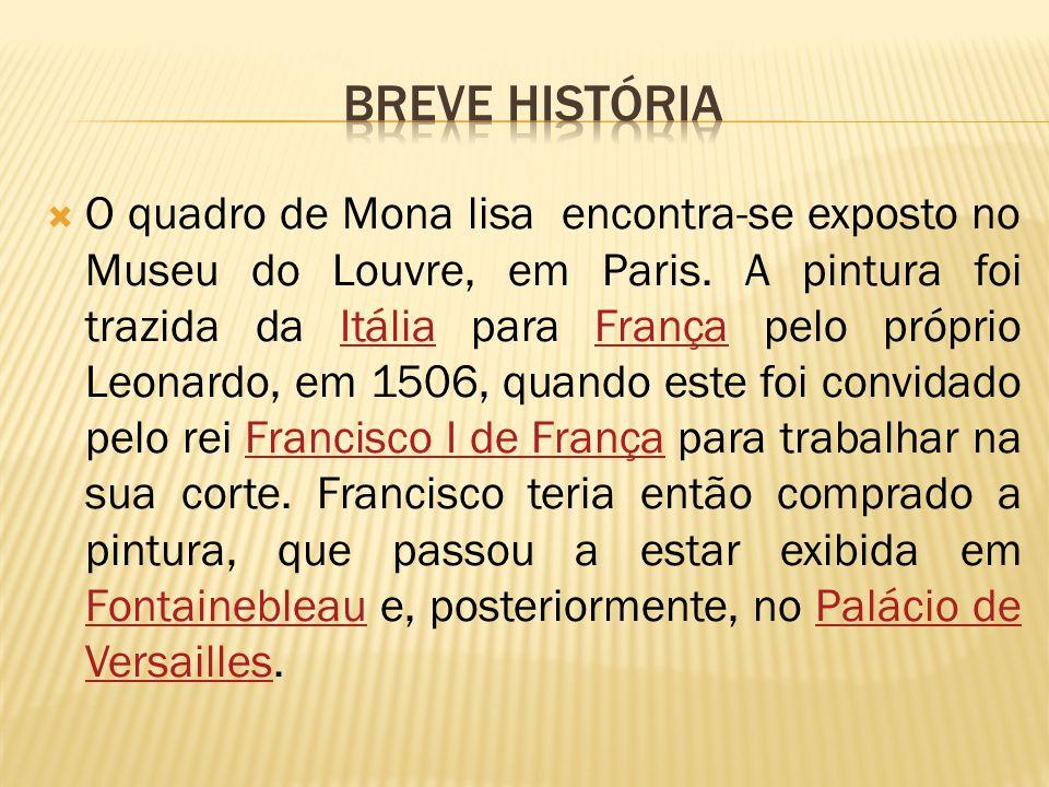  O quadro de Mona lisa encontra-se exposto no Museu do Louvre, em Paris. A pintura foi trazida da Itália para França pelo próprio Leonardo, em 1506,