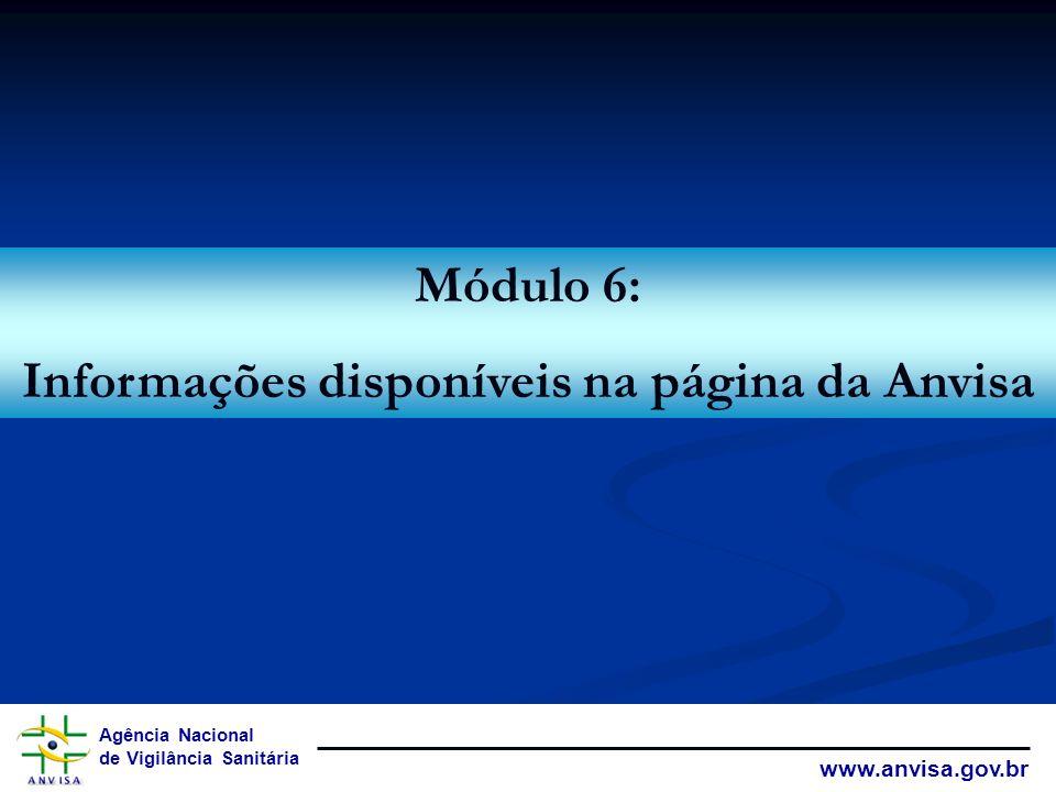 Agência Nacional de Vigilância Sanitária www.anvisa.gov.br Módulo 6: Informações disponíveis na página da Anvisa
