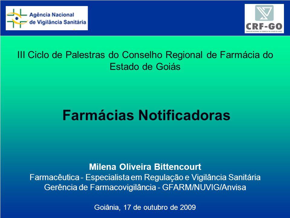 Agência Nacional de Vigilância Sanitária www.anvisa.gov.br III Ciclo de Palestras do Conselho Regional de Farmácia do Estado de Goiás Farmácias Notificadoras Milena Oliveira Bittencourt Farmacêutica - Especialista em Regulação e Vigilância Sanitária Gerência de Farmacovigilância - GFARM/NUVIG/Anvisa Goiânia, 17 de outubro de 2009