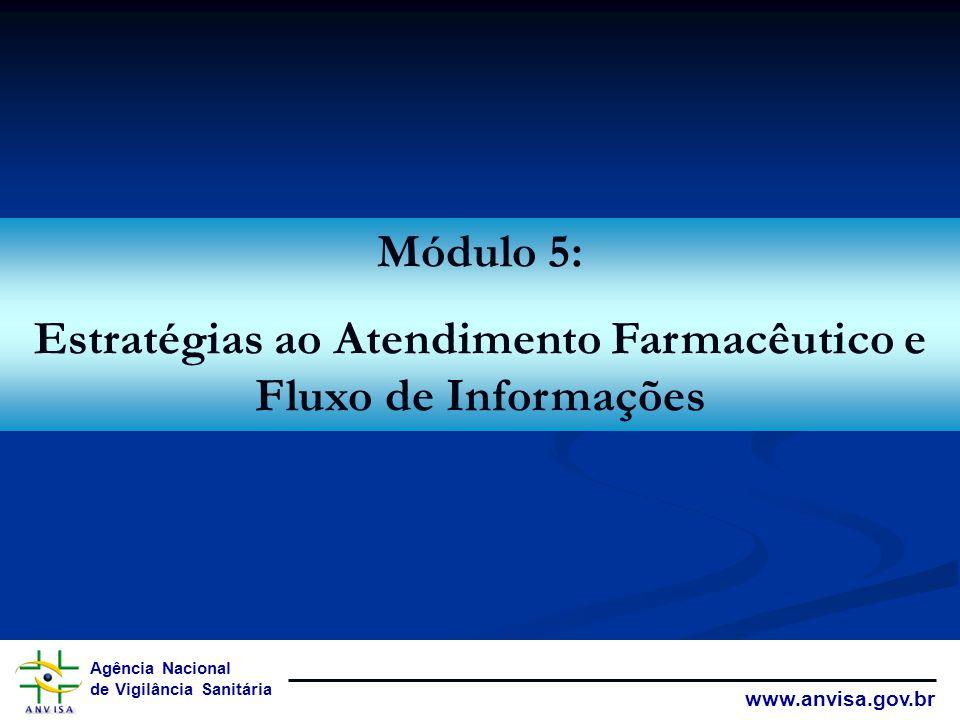 Agência Nacional de Vigilância Sanitária www.anvisa.gov.br Módulo 5: Estratégias ao Atendimento Farmacêutico e Fluxo de Informações