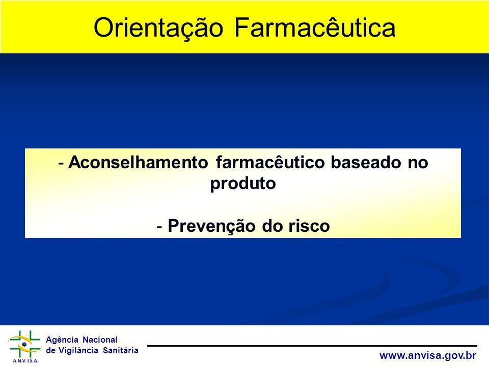 Agência Nacional de Vigilância Sanitária www.anvisa.gov.br Orientação Farmacêutica - Aconselhamento farmacêutico baseado no produto - Prevenção do ris