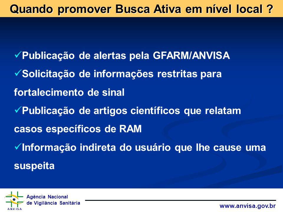 Agência Nacional de Vigilância Sanitária www.anvisa.gov.br Quando promover Busca Ativa em nível local ? Publicação de alertas pela GFARM/ANVISA Solici