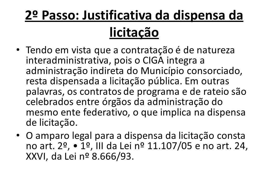 2º Passo: Justificativa da dispensa da licitação Tendo em vista que a contratação é de natureza interadministrativa, pois o CIGA integra a administração indireta do Município consorciado, resta dispensada a licitação pública.