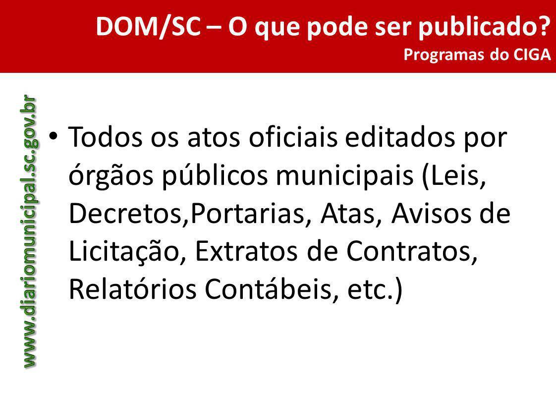 DOM/SC – O que pode ser publicado? Programas do CIGA Todos os atos oficiais editados por órgãos públicos municipais (Leis, Decretos,Portarias, Atas, A