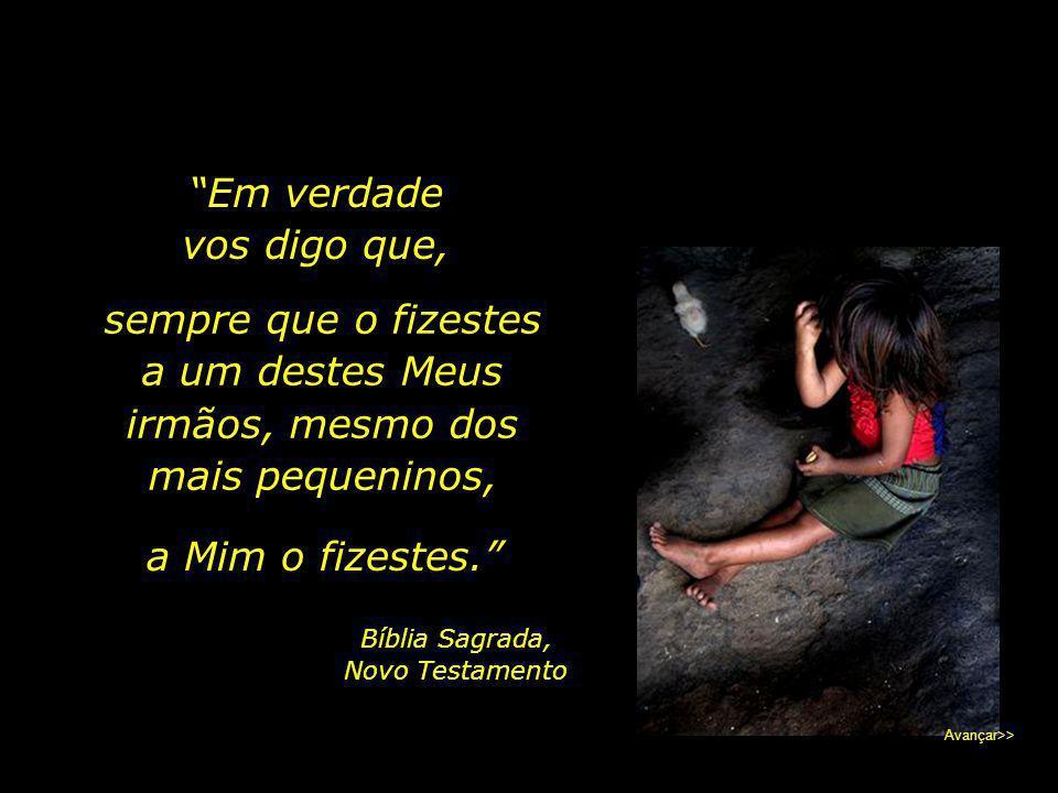 """""""Tive fome, e destes-Me de comer; Tive sede, e destes-Me de beber; Era estrangeiro, e hospedastes-Me; Estava nu, e vestistes-Me; Adoeci, e visitastes-"""