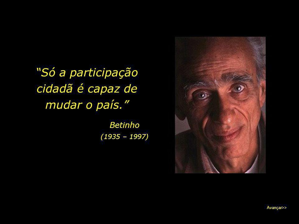 """""""Só a participação cidadã é capaz de mudar o país."""" Betinho (1935 – 1997) Avançar>>"""