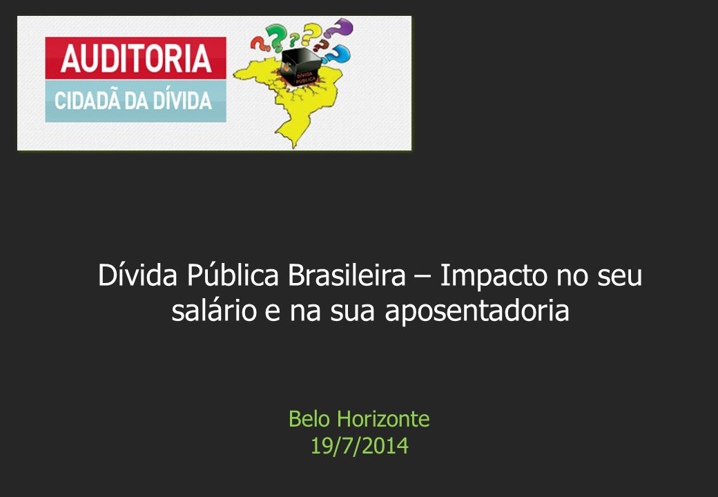 Belo Horizonte 19/7/2014 Dívida Pública Brasileira – Impacto no seu salário e na sua aposentadoria