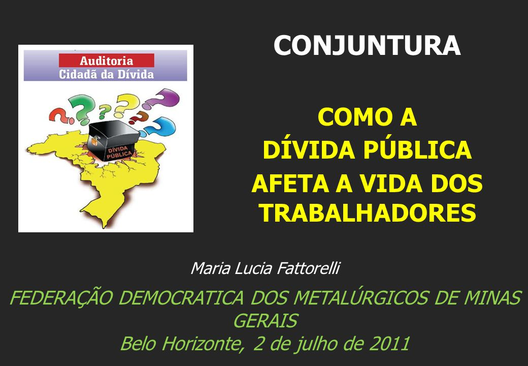 Maria Lucia Fattorelli FEDERAÇÃO DEMOCRATICA DOS METALÚRGICOS DE MINAS GERAIS Belo Horizonte, 2 de julho de 2011 CONJUNTURA COMO A DÍVIDA PÚBLICA AFET