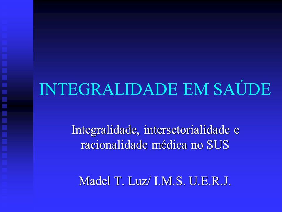 INTEGRALIDADE EM SAÚDE Integralidade, intersetorialidade e racionalidade médica no SUS Madel T.