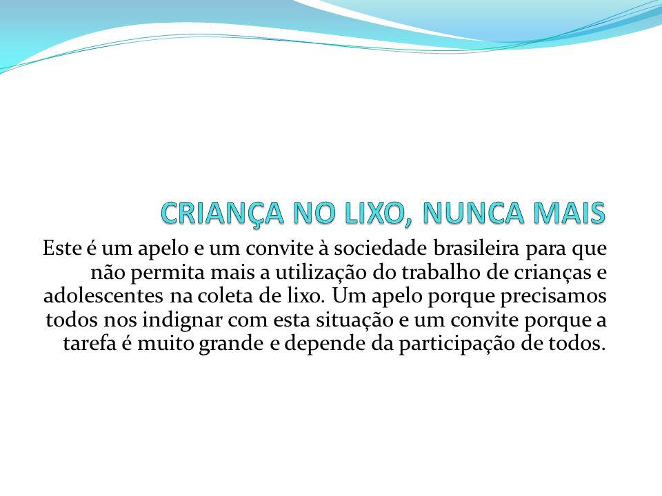 Este é um apelo e um convite à sociedade brasileira para que não permita mais a utilização do trabalho de crianças e adolescentes na coleta de lixo. U