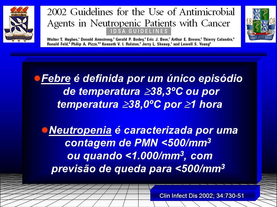 ● Febre é definida por um único episódio de temperatura  38,3ºC ou por temperatura  38,0ºC por  1 hora ● Neutropenia é caracterizada por uma contagem de PMN <500/mm 3 ou quando <1.000/mm 3, com previsão de queda para <500/mm 3 Clin Infect Dis 2002; 34:730-51