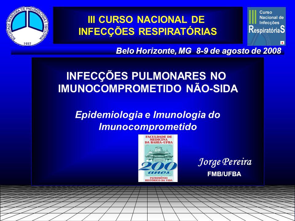 INFECÇÕES PULMONARES NO IMUNOCOMPROMETIDO NÃO-SIDA Epidemiologia e Imunologia do Imunocomprometido Belo Horizonte, MG 8-9 de agosto de 2008 Jorge Pereira FMB/UFBA III CURSO NACIONAL DE INFECÇÕES RESPIRATÓRIAS