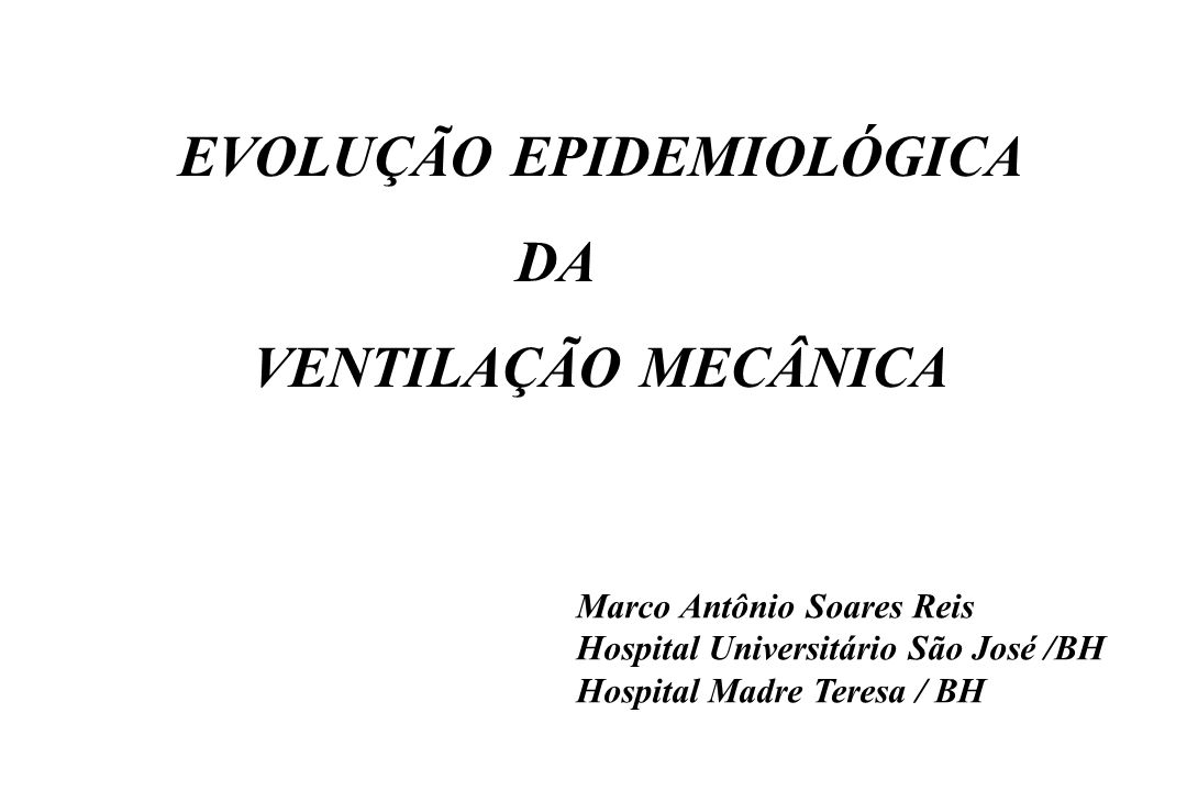 EVOLUÇÃO EPIDEMIOLÓGICA DA VENTILAÇÃO MECÂNICA Marco Antônio Soares Reis Hospital Universitário São José /BH Hospital Madre Teresa / BH
