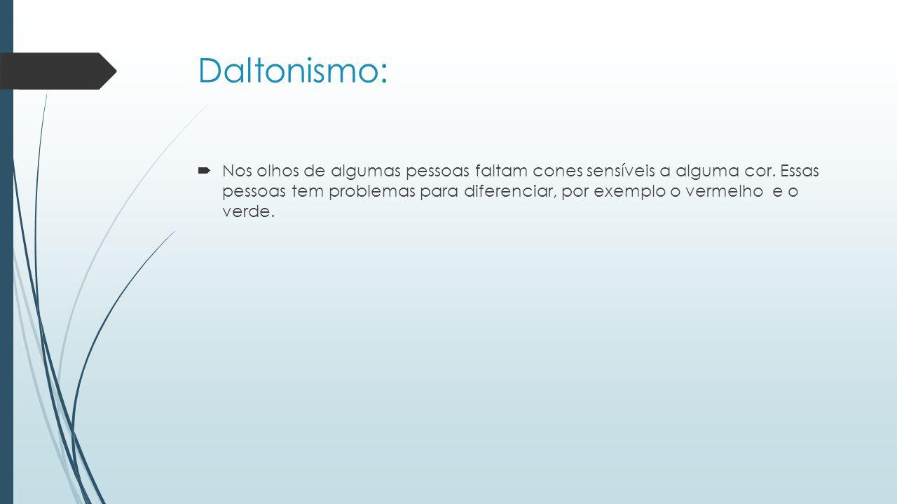 Daltonismo:  Nos olhos de algumas pessoas faltam cones sensíveis a alguma cor.