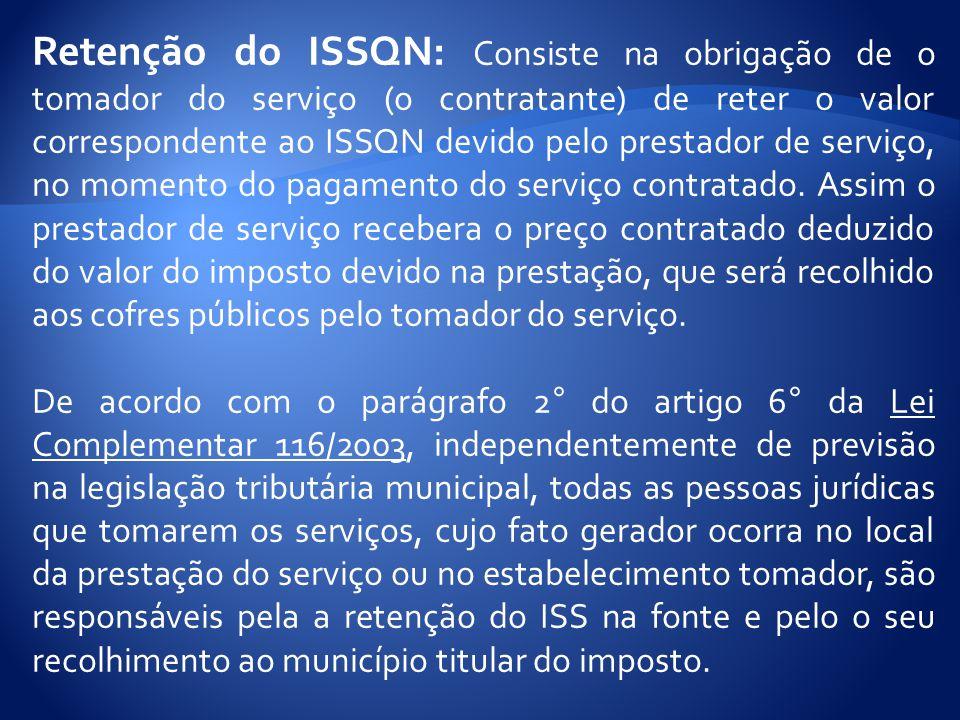 Retenção do ISSQN: Consiste na obrigação de o tomador do serviço (o contratante) de reter o valor correspondente ao ISSQN devido pelo prestador de serviço, no momento do pagamento do serviço contratado.