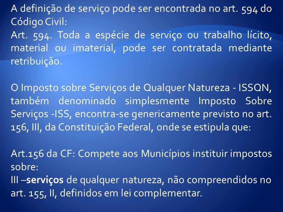 A definição de serviço pode ser encontrada no art. 594 do Código Civil: Art. 594. Toda a espécie de serviço ou trabalho lícito, material ou imaterial,