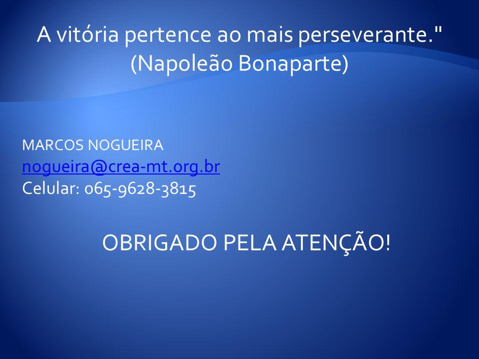 A vitória pertence ao mais perseverante. (Napoleão Bonaparte) MARCOS NOGUEIRA nogueira@crea-mt.org.br Celular: 065-9628-3815 OBRIGADO PELA ATENÇÃO!