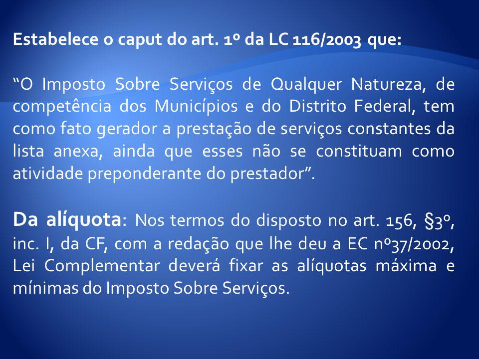 """Estabelece o caput do art. 1º da LC 116/2003 que: """"O Imposto Sobre Serviços de Qualquer Natureza, de competência dos Municípios e do Distrito Federal,"""