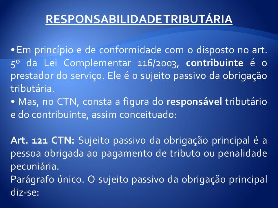 RESPONSABILIDADE TRIBUTÁRIA Em princípio e de conformidade com o disposto no art. 5º da Lei Complementar 116/2003, contribuinte é o prestador do servi