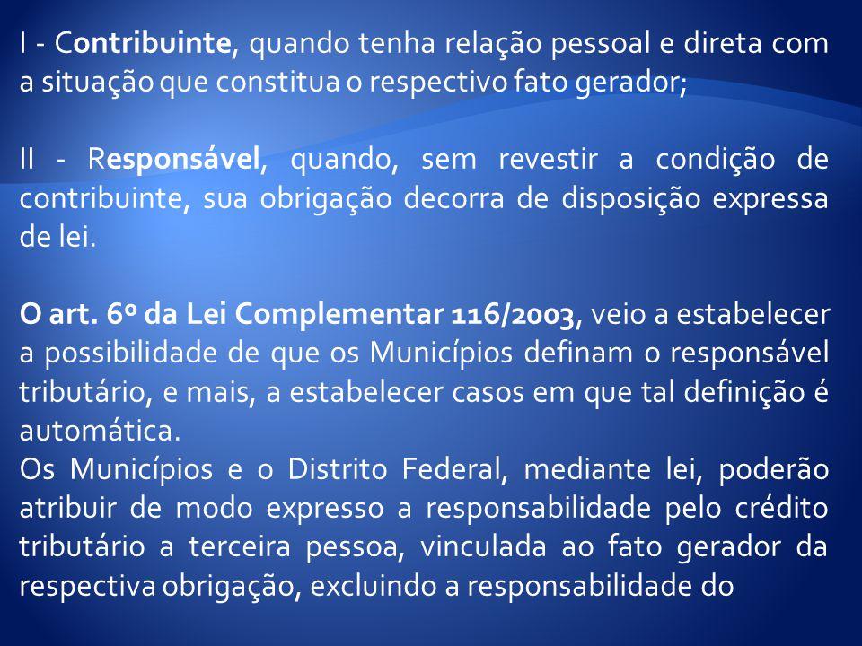 I - Contribuinte, quando tenha relação pessoal e direta com a situação que constitua o respectivo fato gerador; II - Responsável, quando, sem revestir a condição de contribuinte, sua obrigação decorra de disposição expressa de lei.