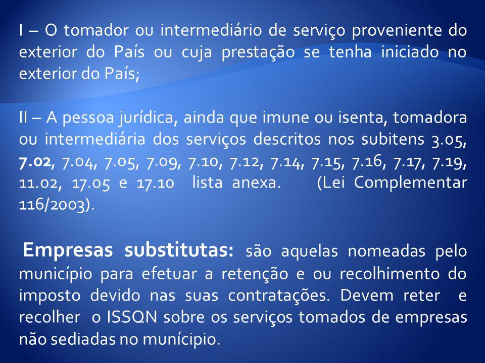 I – O tomador ou intermediário de serviço proveniente do exterior do País ou cuja prestação se tenha iniciado no exterior do País; II – A pessoa jurídica, ainda que imune ou isenta, tomadora ou intermediária dos serviços descritos nos subitens 3.05, 7.02, 7.04, 7.05, 7.09, 7.10, 7.12, 7.14, 7.15, 7.16, 7.17, 7.19, 11.02, 17.05 e 17.10 lista anexa.