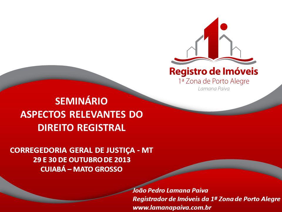 SEMINÁRIO ASPECTOS RELEVANTES DO DIREITO REGISTRAL CORREGEDORIA GERAL DE JUSTIÇA - MT 29 E 30 DE OUTUBRO DE 2013 CUIABÁ – MATO GROSSO João Pedro Laman