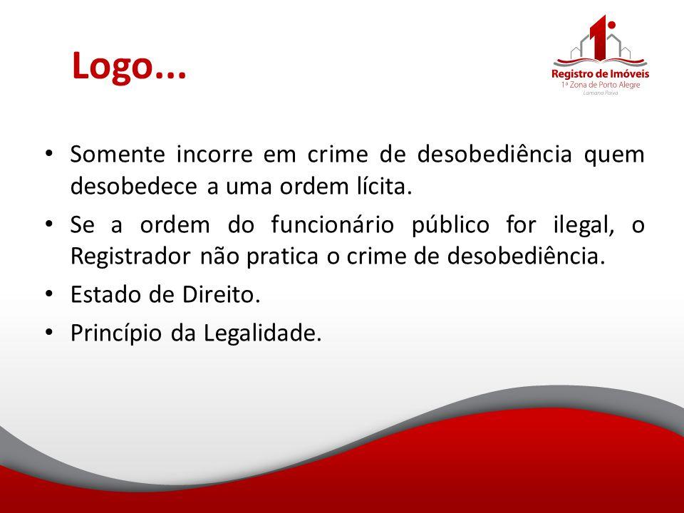 Logo... Somente incorre em crime de desobediência quem desobedece a uma ordem lícita. Se a ordem do funcionário público for ilegal, o Registrador não