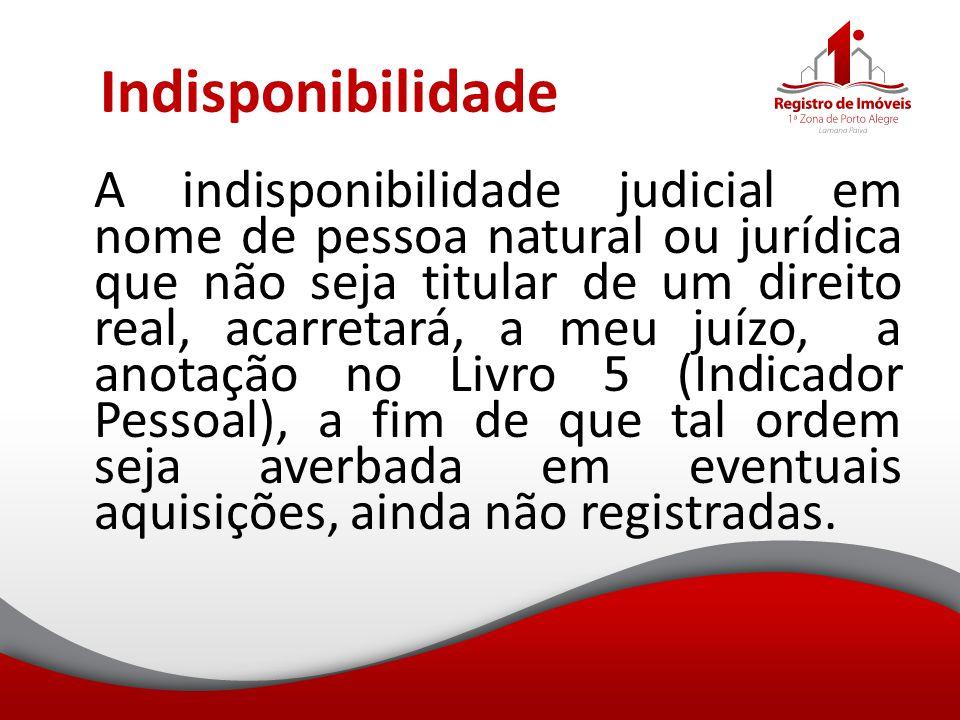 Indisponibilidade A indisponibilidade judicial em nome de pessoa natural ou jurídica que não seja titular de um direito real, acarretará, a meu juízo,