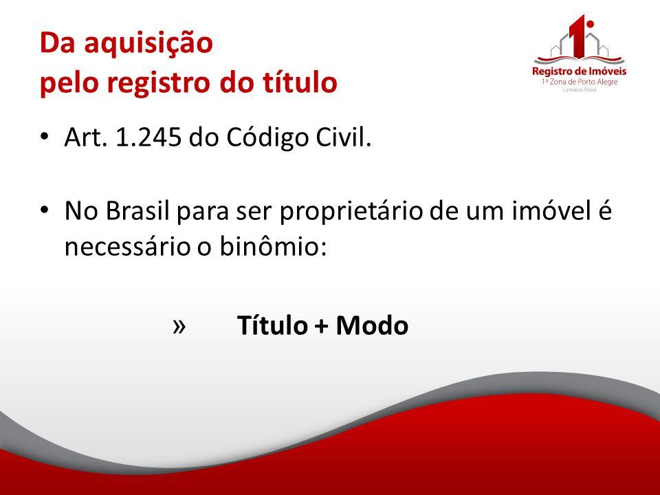 Da aquisição pelo registro do título Art. 1.245 do Código Civil. No Brasil para ser proprietário de um imóvel é necessário o binômio: » Título + Modo