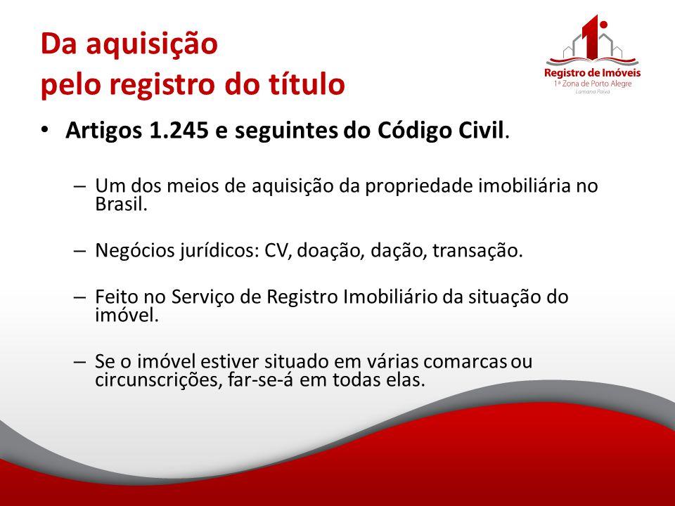 Da aquisição pelo registro do título Artigos 1.245 e seguintes do Código Civil. – Um dos meios de aquisição da propriedade imobiliária no Brasil. – Ne