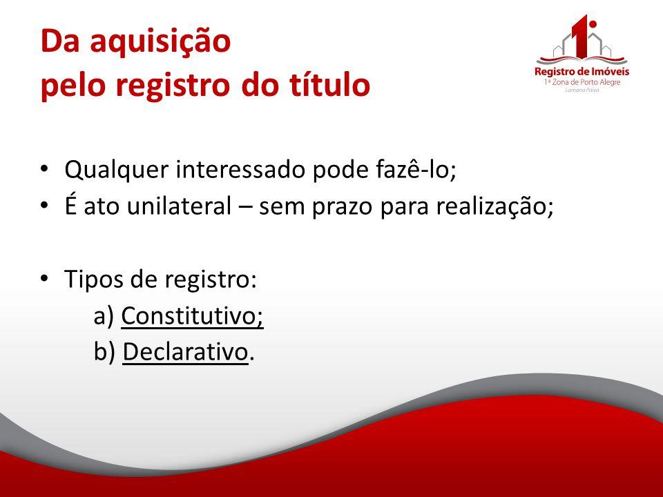 Da aquisição pelo registro do título Qualquer interessado pode fazê-lo; É ato unilateral – sem prazo para realização; Tipos de registro: a) Constituti