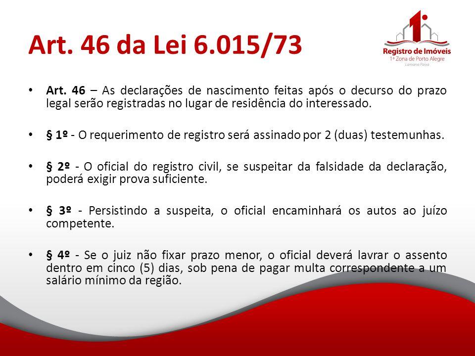 Art. 46 da Lei 6.015/73 Art. 46 – As declarações de nascimento feitas após o decurso do prazo legal serão registradas no lugar de residência do intere