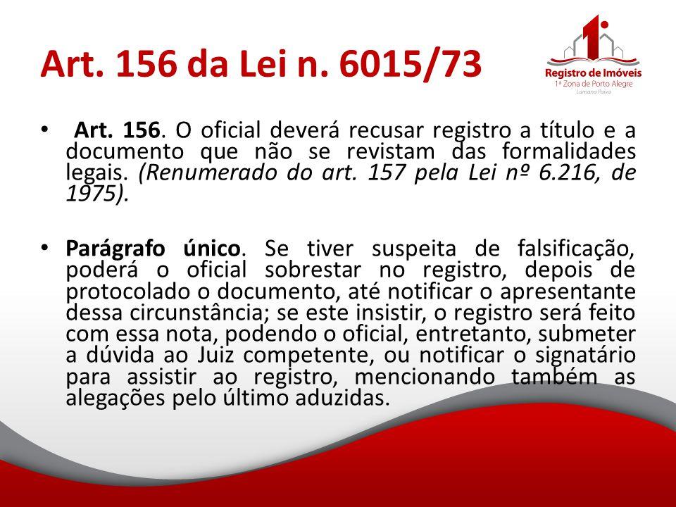 Art. 156 da Lei n. 6015/73 Art. 156. O oficial deverá recusar registro a título e a documento que não se revistam das formalidades legais. (Renumerado