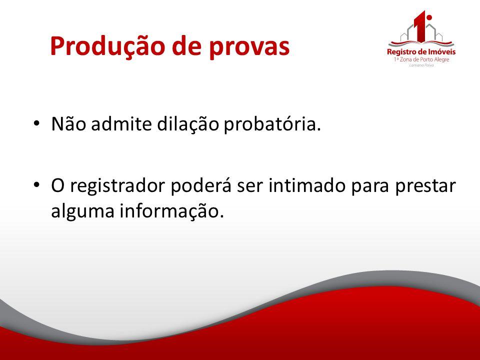 Produção de provas Não admite dilação probatória. O registrador poderá ser intimado para prestar alguma informação.