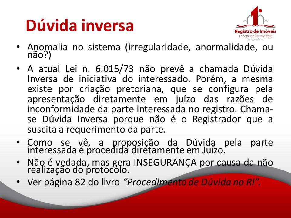 Dúvida inversa Anomalia no sistema (irregularidade, anormalidade, ou não?) A atual Lei n. 6.015/73 não prevê a chamada Dúvida Inversa de iniciativa do