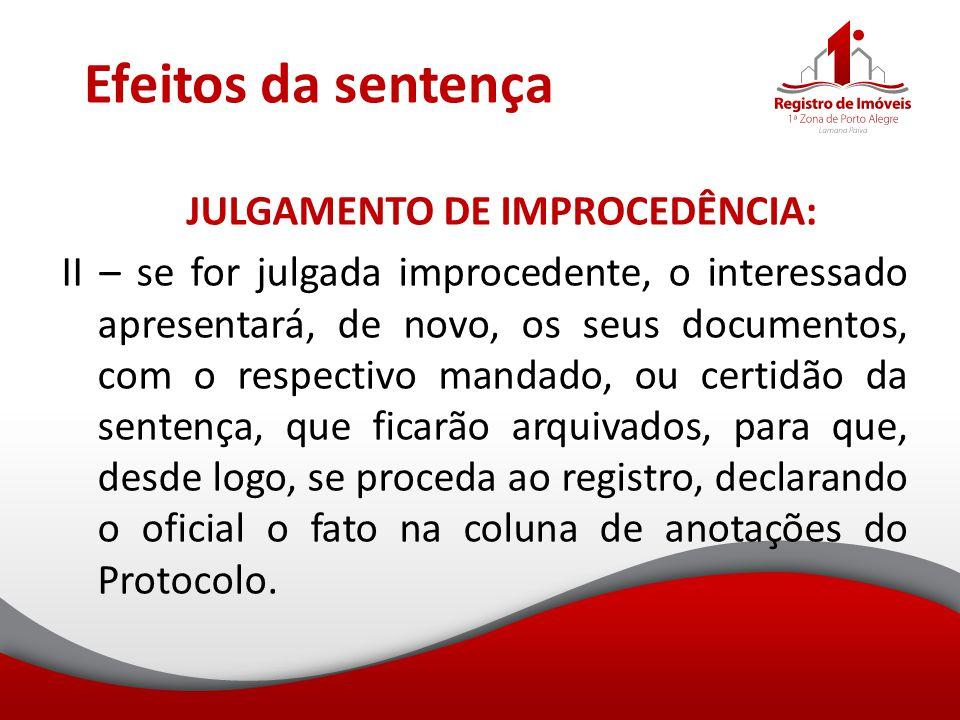 Efeitos da sentença JULGAMENTO DE IMPROCEDÊNCIA: II – se for julgada improcedente, o interessado apresentará, de novo, os seus documentos, com o respe